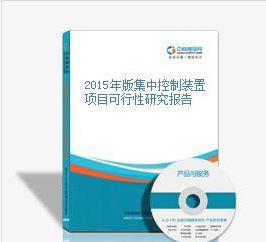 2015年版集中控制装置项目可行性研究报告;
